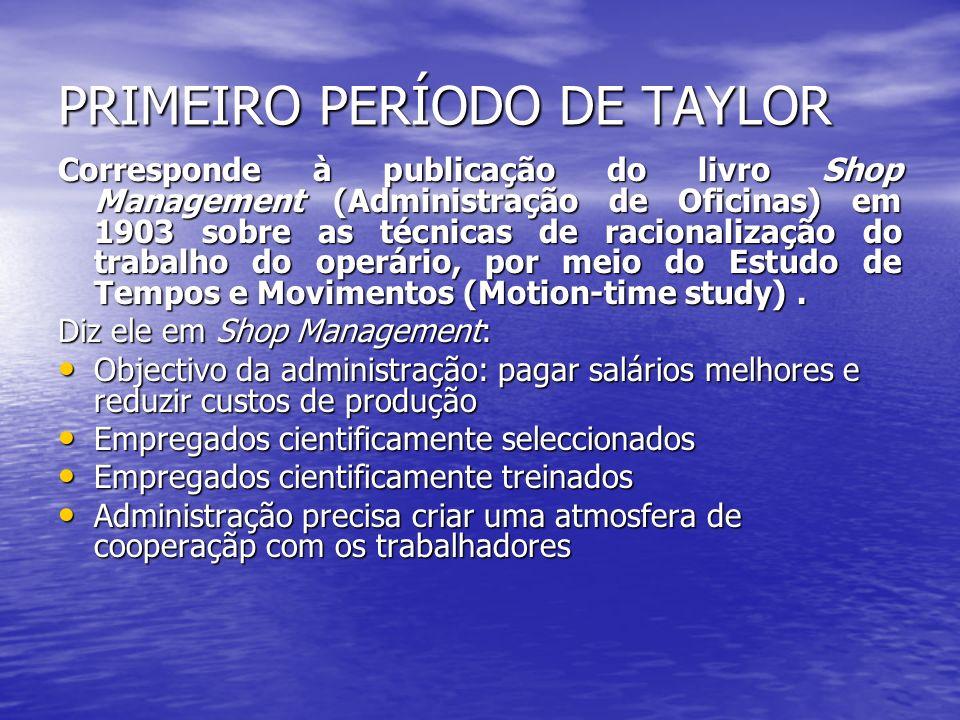 PRIMEIRO PERÍODO DE TAYLOR Corresponde à publicação do livro Shop Management (Administração de Oficinas) em 1903 sobre as técnicas de racionalização d