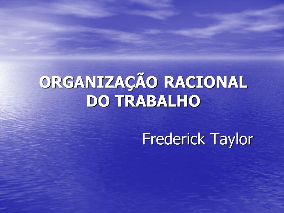 ORGANIZAÇÃO RACIONAL DO TRABALHO Frederick Taylor
