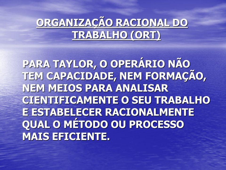 ORGANIZAÇÃO RACIONAL DO TRABALHO (ORT) PARA TAYLOR, O OPERÁRIO NÃO TEM CAPACIDADE, NEM FORMAÇÃO, NEM MEIOS PARA ANALISAR CIENTIFICAMENTE O SEU TRABALH