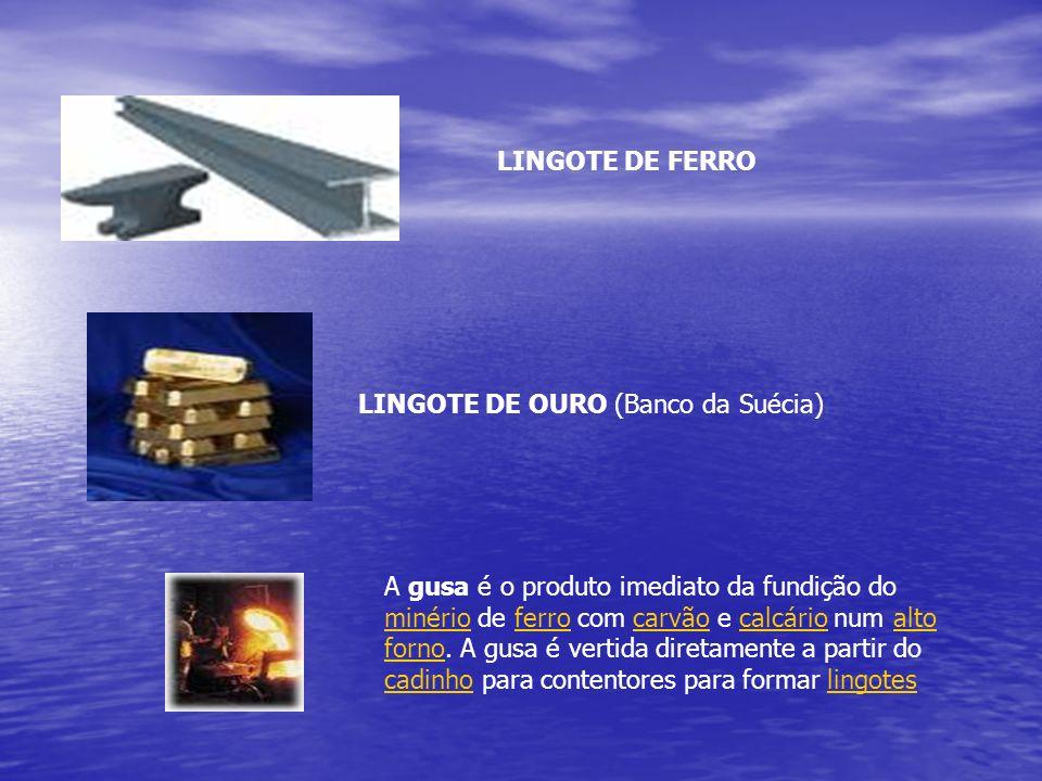LINGOTE DE FERRO LINGOTE DE OURO (Banco da Suécia) A gusa é o produto imediato da fundição do minério de ferro com carvão e calcário num alto forno. A