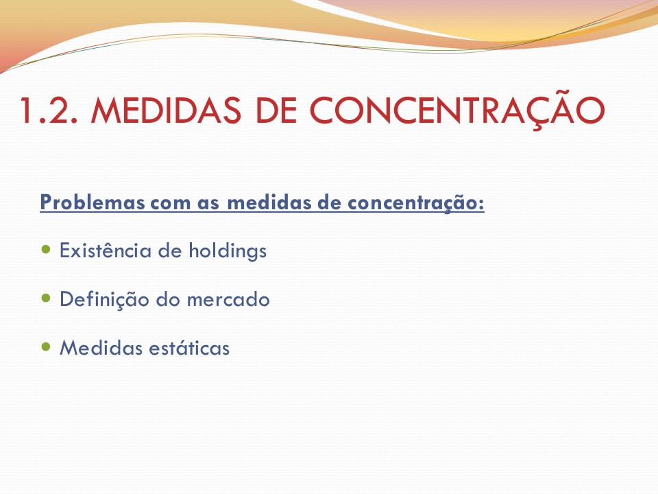 1.2. MEDIDAS DE CONCENTRAÇÃO Problemas com as medidas de concentração: Existência de holdings Definição do mercado Medidas estáticas