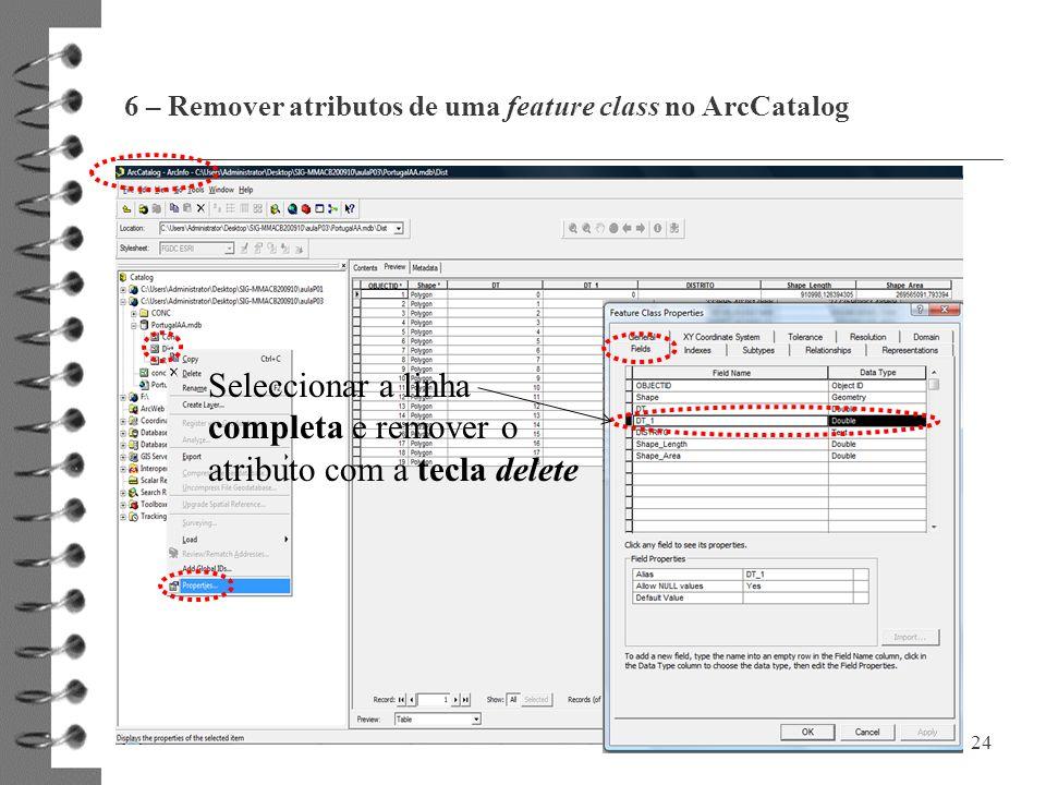 6 – Remover atributos de uma feature class no ArcCatalog 24 Seleccionar a linha completa e remover o atributo com a tecla delete