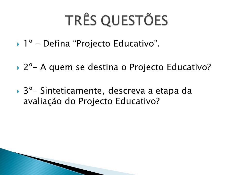 1º - Defina Projecto Educativo. 2º- A quem se destina o Projecto Educativo? 3º- Sinteticamente, descreva a etapa da avaliação do Projecto Educativo?