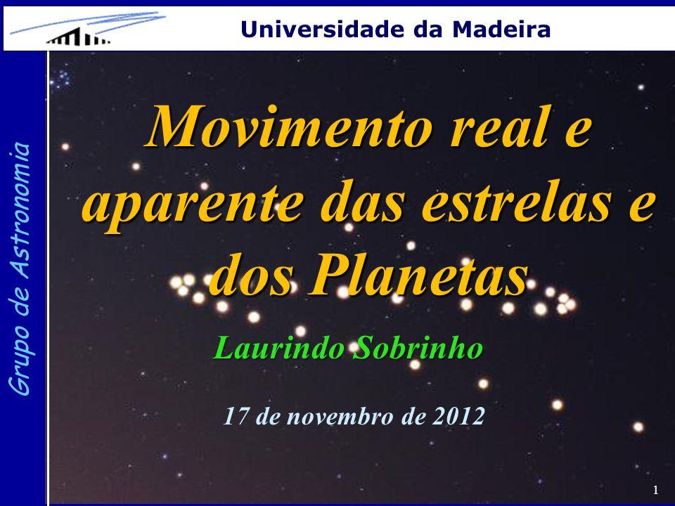 1 Grupo de Astronomia Universidade da Madeira Movimento real e aparente das estrelas e dos Planetas Laurindo Sobrinho 17 de novembro de 2012