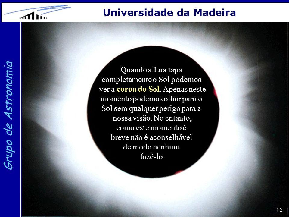 12 Grupo de Astronomia Universidade da Madeira Quando a Lua tapa completamente o Sol podemos ver a coroa do Sol. Apenas neste momento podemos olhar pa
