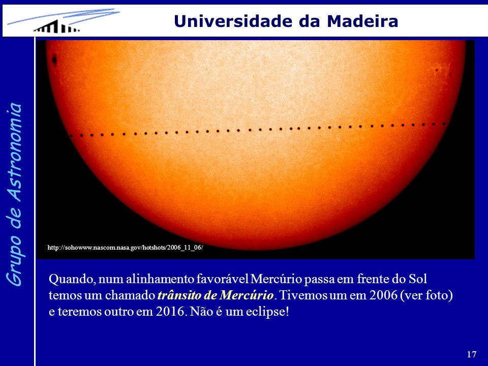17 Grupo de Astronomia Universidade da Madeira Quando, num alinhamento favorável Mercúrio passa em frente do Sol temos um chamado trânsito de Mercúrio