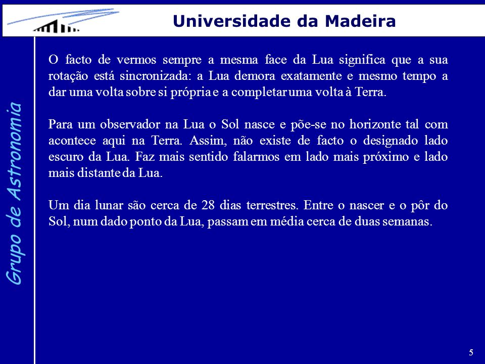 5 Grupo de Astronomia Universidade da Madeira O facto de vermos sempre a mesma face da Lua significa que a sua rotação está sincronizada: a Lua demora