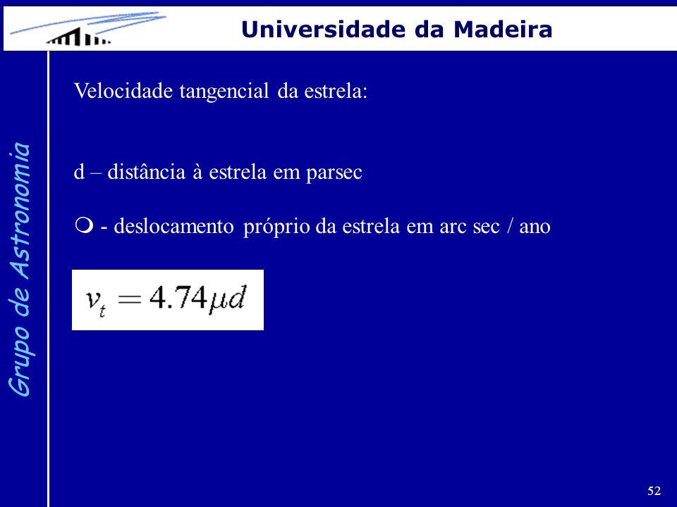 52 Grupo de Astronomia Universidade da Madeira Velocidade tangencial da estrela: d – distância à estrela em parsec - deslocamento próprio da estrela e