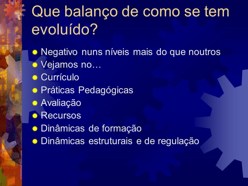 Que balanço de como se tem evoluído? Negativo nuns níveis mais do que noutros Vejamos no… Currículo Práticas Pedagógicas Avaliação Recursos Dinâmicas