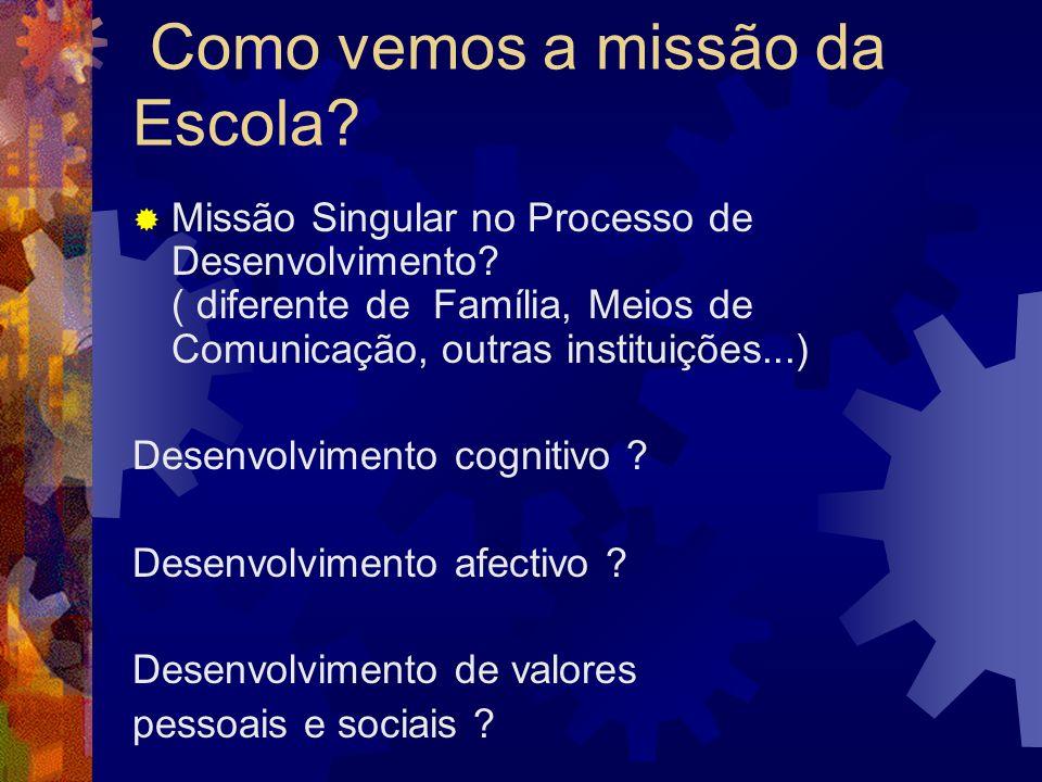Como vemos a missão da Escola? Missão Singular no Processo de Desenvolvimento? ( diferente de Família, Meios de Comunicação, outras instituições...) D