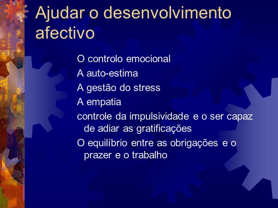 Ajudar o desenvolvimento afectivo O controlo emocional A auto-estima A gestão do stress A empatia controle da impulsividade e o ser capaz de adiar as