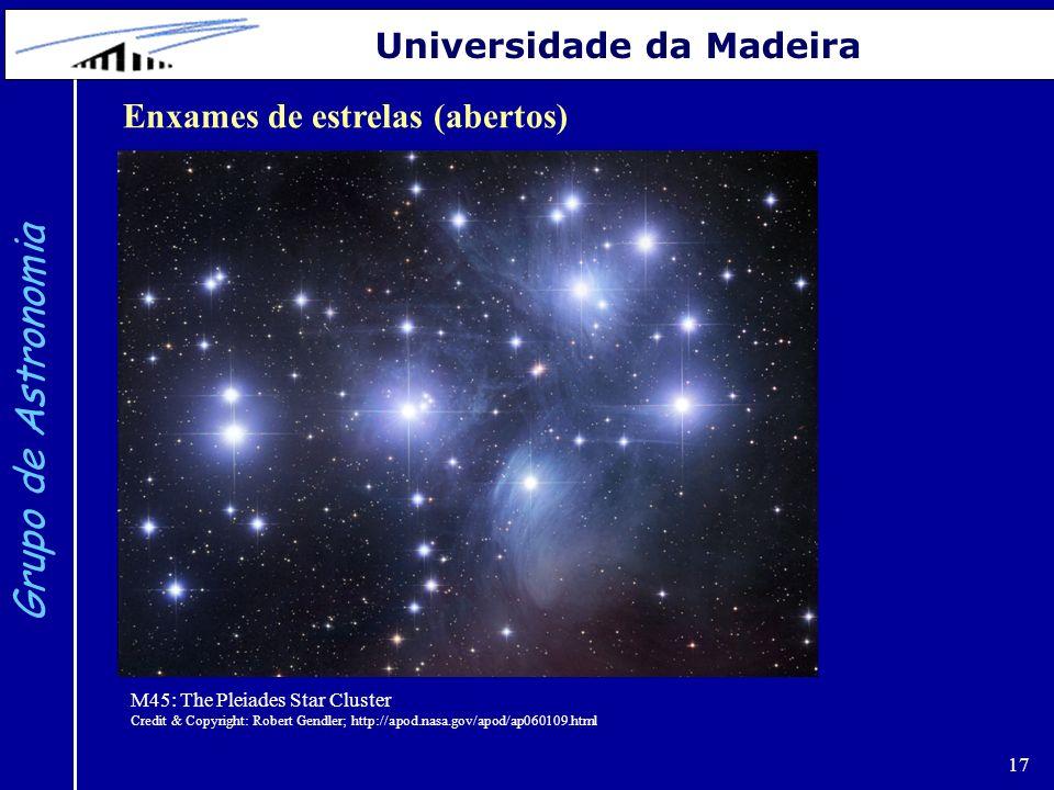 17 Grupo de Astronomia Universidade da Madeira Enxames de estrelas (abertos) M45: The Pleiades Star Cluster Credit & Copyright: Robert Gendler; http://apod.nasa.gov/apod/ap060109.html