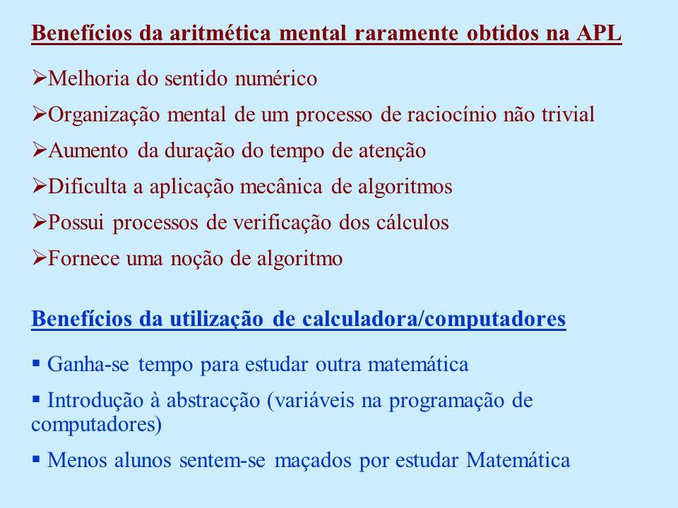 Benefícios da aritmética mental raramente obtidos na APL Melhoria do sentido numérico Organização mental de um processo de raciocínio não trivial Aumento da duração do tempo de atenção Dificulta a aplicação mecânica de algoritmos Possui processos de verificação dos cálculos Fornece uma noção de algoritmo Benefícios da utilização de calculadora/computadores Ganha-se tempo para estudar outra matemática Introdução à abstracção (variáveis na programação de computadores) Menos alunos sentem-se maçados por estudar Matemática
