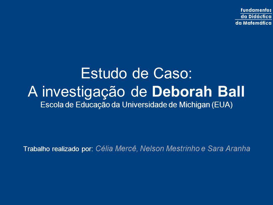 Estudo de Caso: A investigação de Deborah Ball Escola de Educação da Universidade de Michigan (EUA) Trabalho realizado por: Célia Mercê, Nelson Mestri