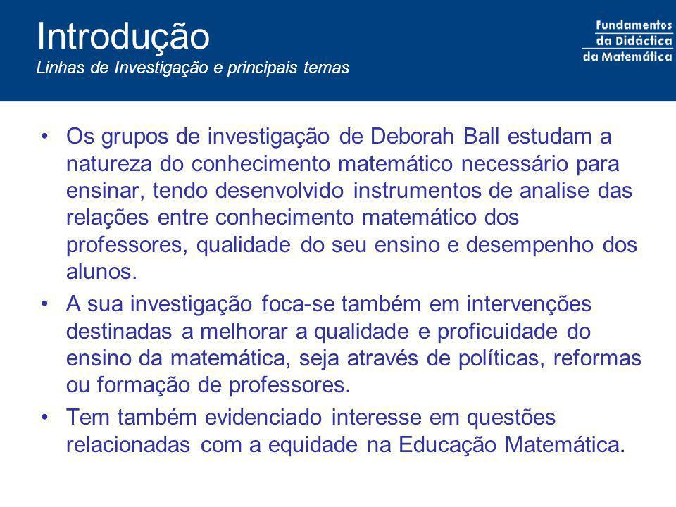 Introdução Linhas de Investigação e principais temas Os grupos de investigação de Deborah Ball estudam a natureza do conhecimento matemático necessári
