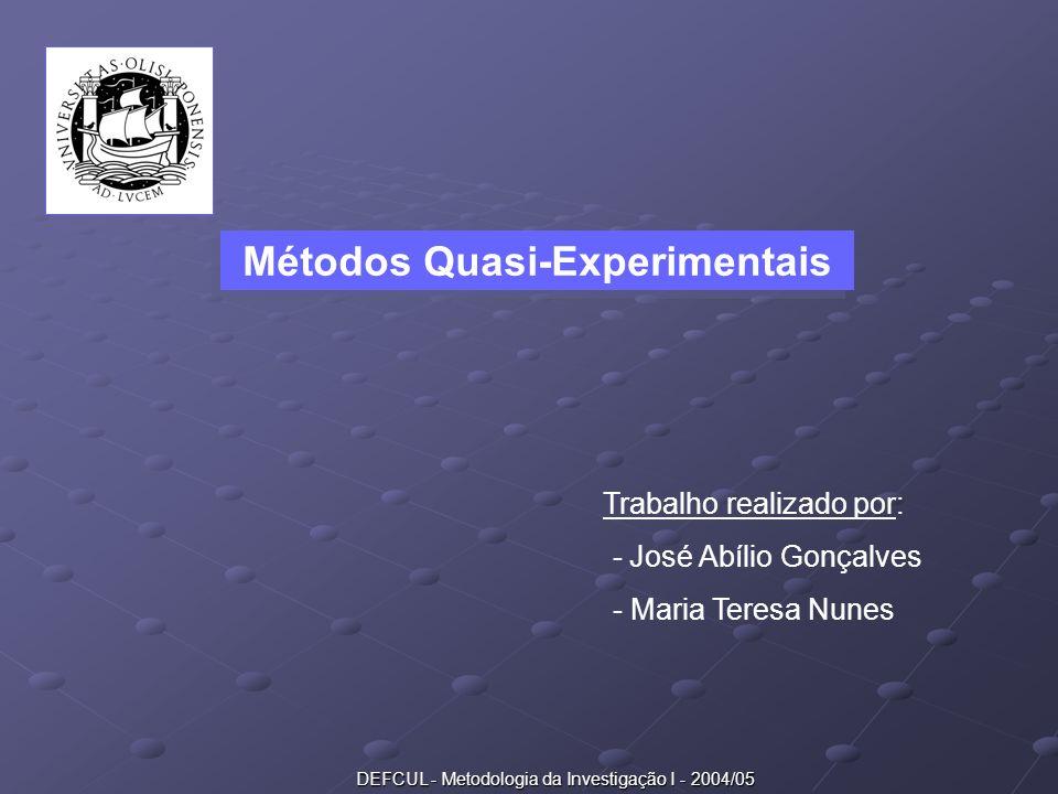 DEFCUL - Metodologia da Investigação I - 2004/05 Métodos Quasi-Experimentais Trabalho realizado por: - José Abílio Gonçalves - Maria Teresa Nunes