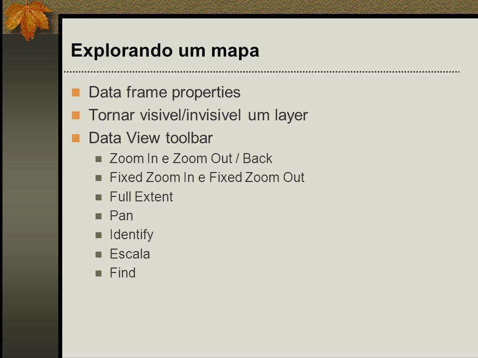Explorando um mapa Data frame properties Tornar visivel/invisivel um layer Data View toolbar Zoom In e Zoom Out / Back Fixed Zoom In e Fixed Zoom Out