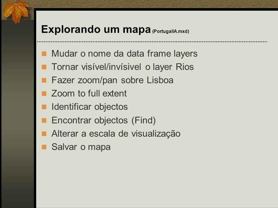 Explorando um mapa (PortugalIA.mxd) Mudar o nome da data frame layers Tornar visível/invísivel o layer Rios Fazer zoom/pan sobre Lisboa Zoom to full e