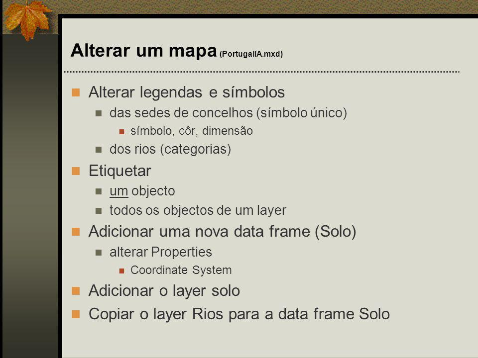 Alterar um mapa (PortugalIA.mxd) Alterar legendas e símbolos das sedes de concelhos (símbolo único) símbolo, côr, dimensão dos rios (categorias) Etiqu