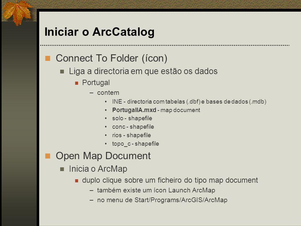 Iniciar o ArcCatalog Connect To Folder (ícon) Liga a directoria em que estão os dados Portugal –contem INE - directoria com tabelas (.dbf) e bases de