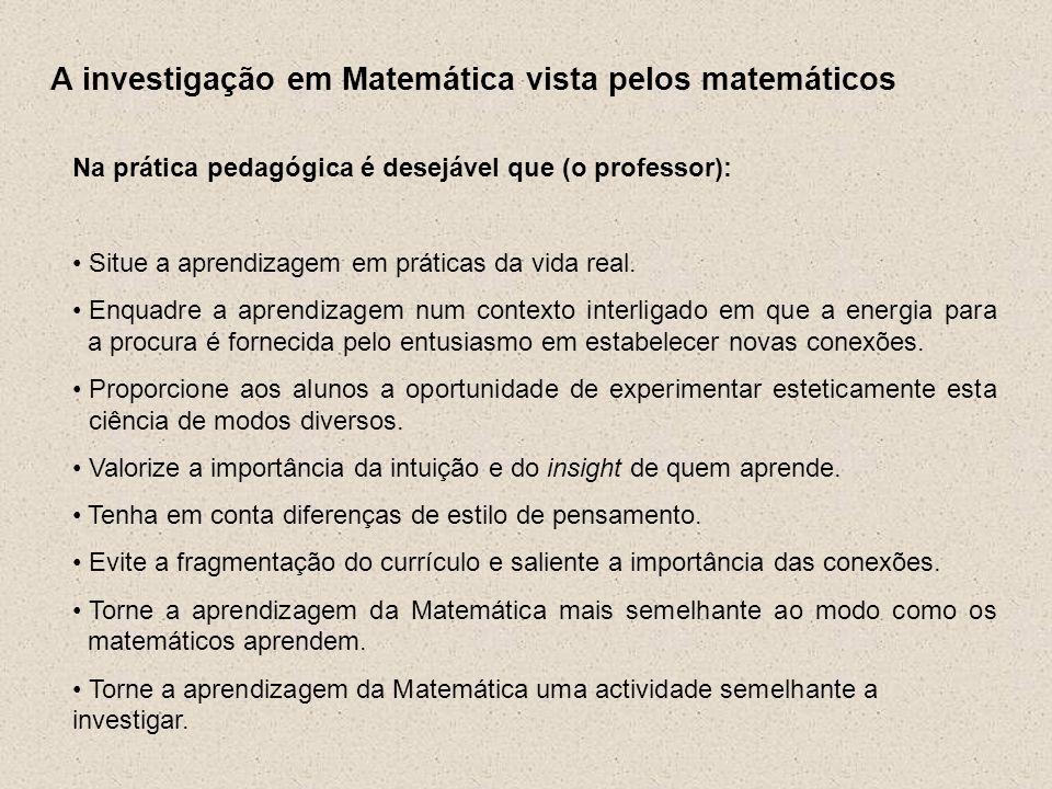 A investigação em Matemática vista pelos matemáticos Na prática pedagógica é desejável que (o professor): Situe a aprendizagem em práticas da vida rea
