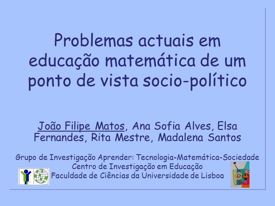 Problemas actuais em educação matemática de um ponto de vista socio-político João Filipe Matos, Ana Sofia Alves, Elsa Fernandes, Rita Mestre, Madalena