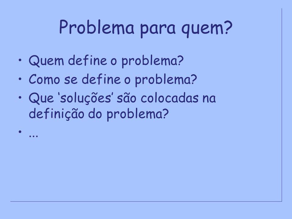 Problema para quem? Quem define o problema? Como se define o problema? Que soluções são colocadas na definição do problema?...