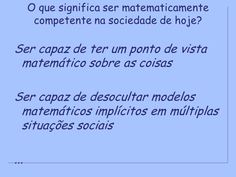 O que significa ser matematicamente competente na sociedade de hoje? Ser capaz de ter um ponto de vista matemático sobre as coisas Ser capaz de desocu