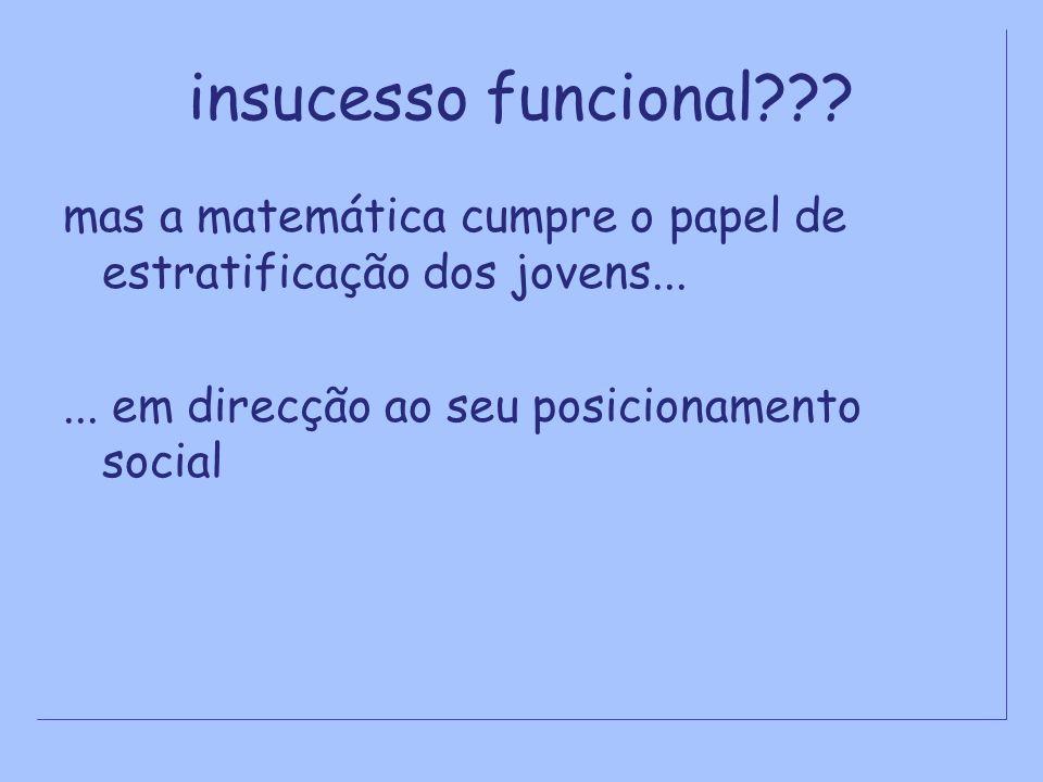 insucesso funcional??? mas a matemática cumpre o papel de estratificação dos jovens...... em direcção ao seu posicionamento social