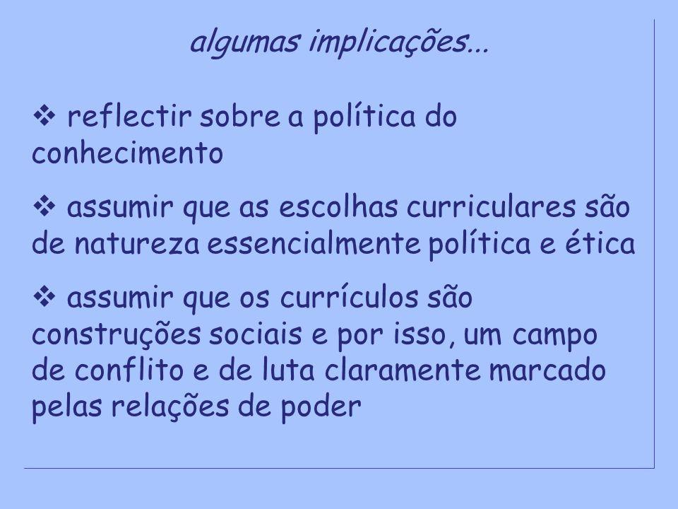 algumas implicações... reflectir sobre a política do conhecimento assumir que as escolhas curriculares são de natureza essencialmente política e ética