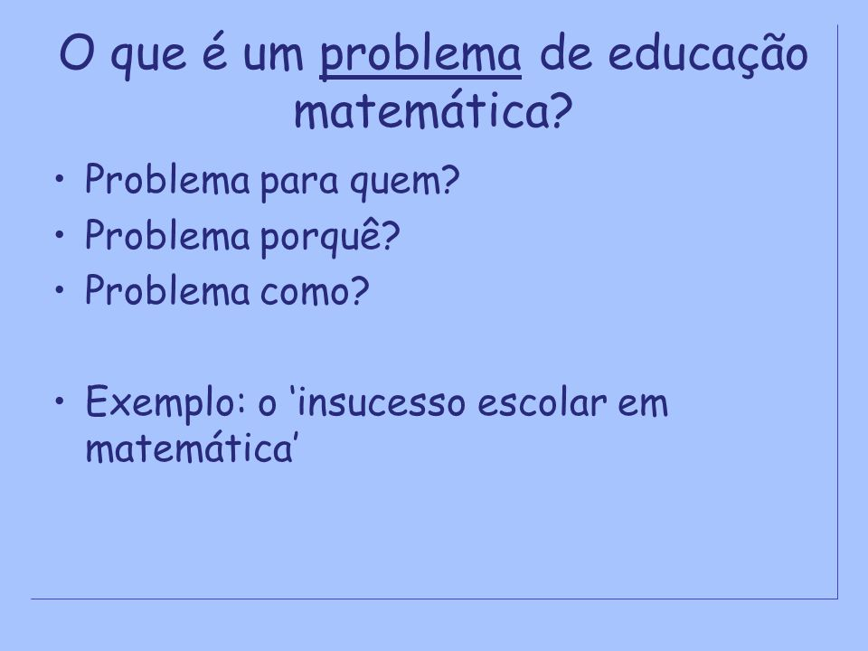 O que é um problema de educação matemática? Problema para quem? Problema porquê? Problema como? Exemplo: o insucesso escolar em matemática