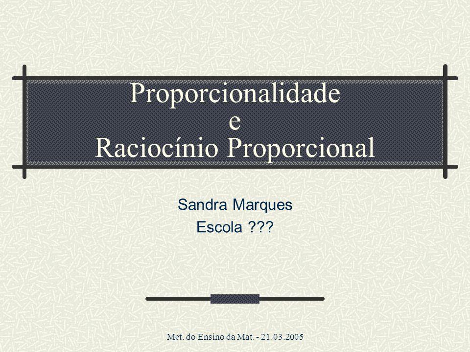 Met. do Ensino da Mat. - 21.03.2005 Proporcionalidade e Raciocínio Proporcional Sandra Marques Escola ???