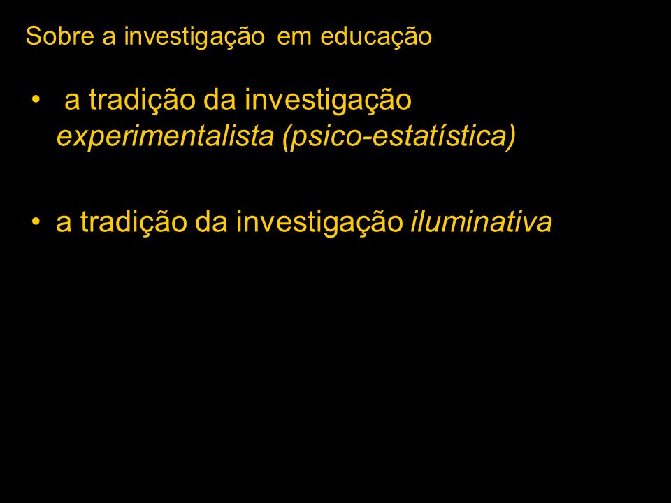 a tradição da investigação experimentalista (psico-estatística) a tradição da investigação iluminativa Sobre a investigação em educação