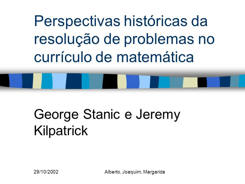 29/10/2002Alberto, Joaquim, Margarida Perspectivas históricas da resolução de problemas no currículo de matemática George Stanic e Jeremy Kilpatrick