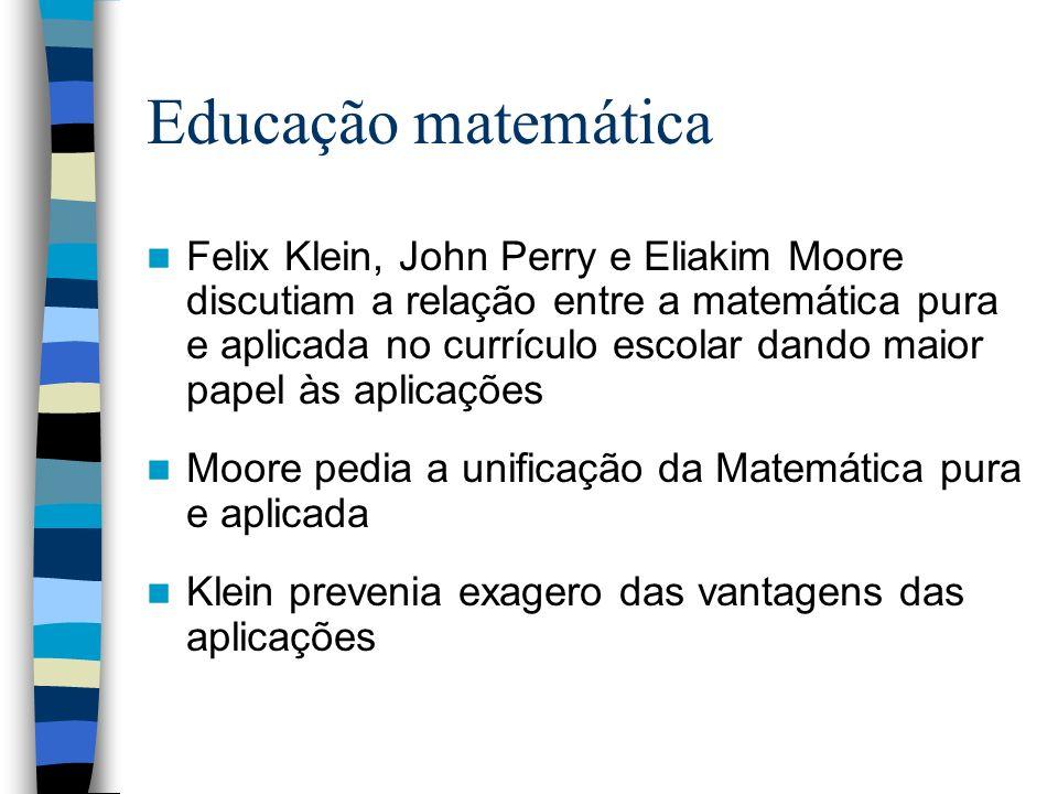 Educação matemática Felix Klein, John Perry e Eliakim Moore discutiam a relação entre a matemática pura e aplicada no currículo escolar dando maior pa