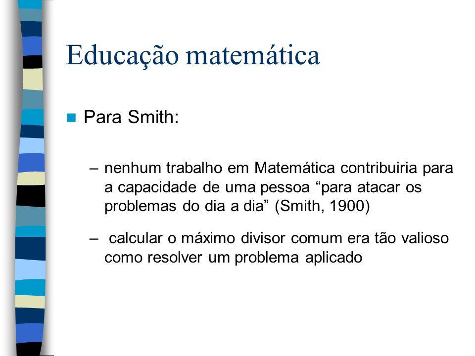 Educação matemática Para Smith: –nenhum trabalho em Matemática contribuiria para a capacidade de uma pessoa para atacar os problemas do dia a dia (Smi