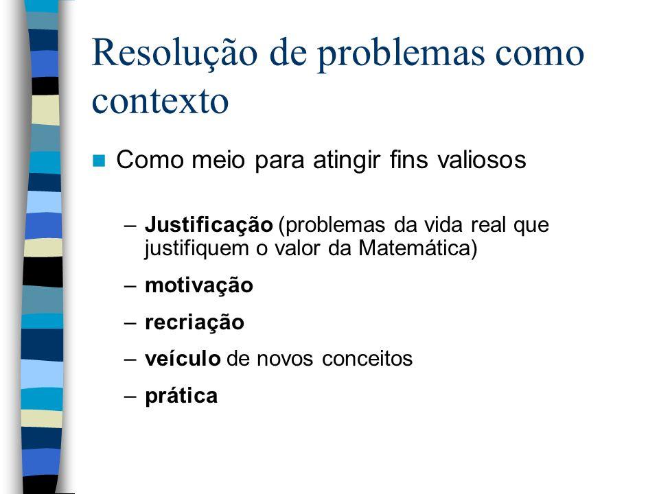 Resolução de problemas como contexto Como meio para atingir fins valiosos –Justificação (problemas da vida real que justifiquem o valor da Matemática)