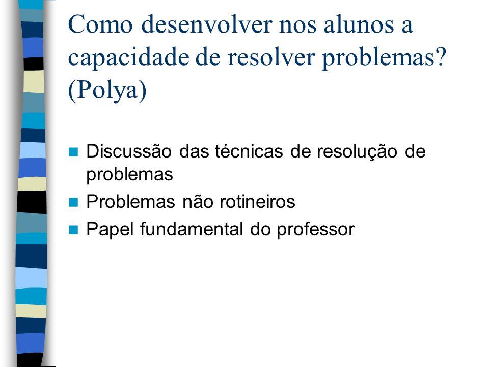 Como desenvolver nos alunos a capacidade de resolver problemas? (Polya) Discussão das técnicas de resolução de problemas Problemas não rotineiros Pape