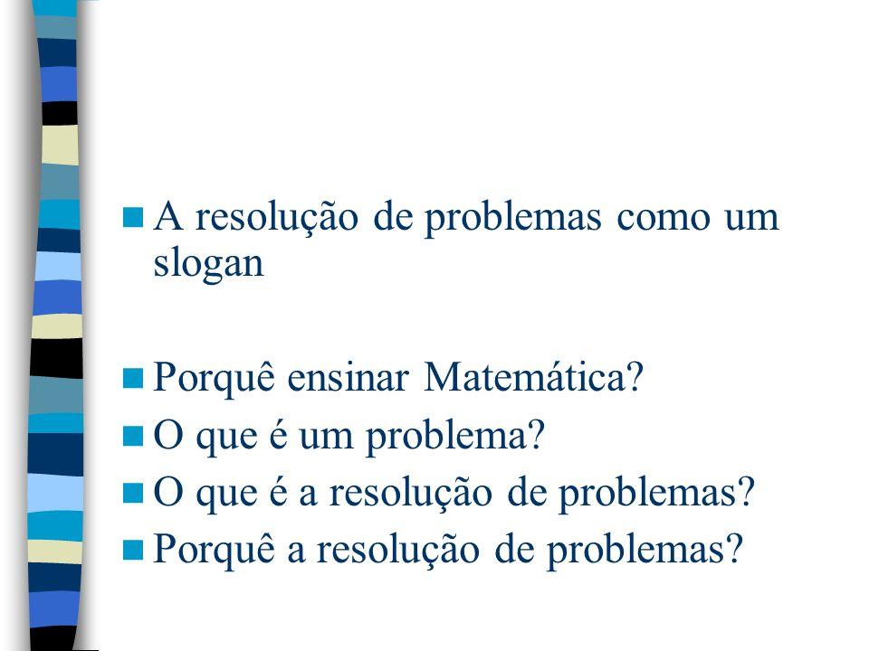 Resolução de problemas como contexto Como meio para atingir fins valiosos –Justificação (problemas da vida real que justifiquem o valor da Matemática) –motivação –recriação –veículo de novos conceitos –prática