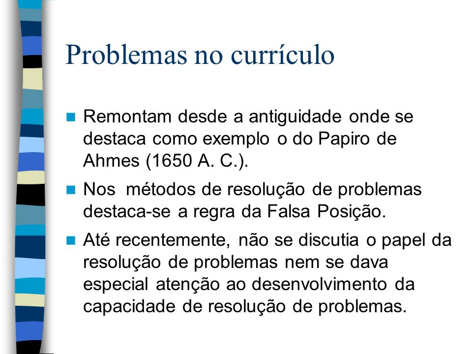 Problemas no currículo Remontam desde a antiguidade onde se destaca como exemplo o do Papiro de Ahmes (1650 A. C.). Nos métodos de resolução de proble