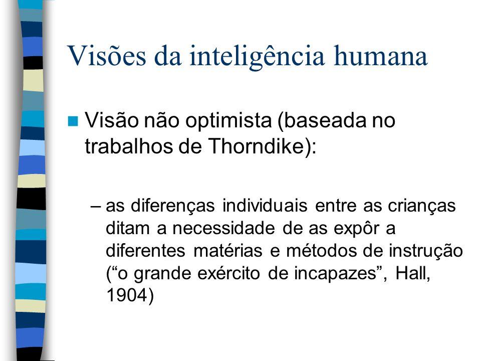 Visões da inteligência humana Visão não optimista (baseada no trabalhos de Thorndike): –as diferenças individuais entre as crianças ditam a necessidad