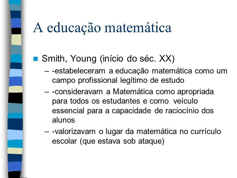 A educação matemática Smith, Young (início do séc. XX) –-estabeleceram a educação matemática como um campo profissional legítimo de estudo –-considera