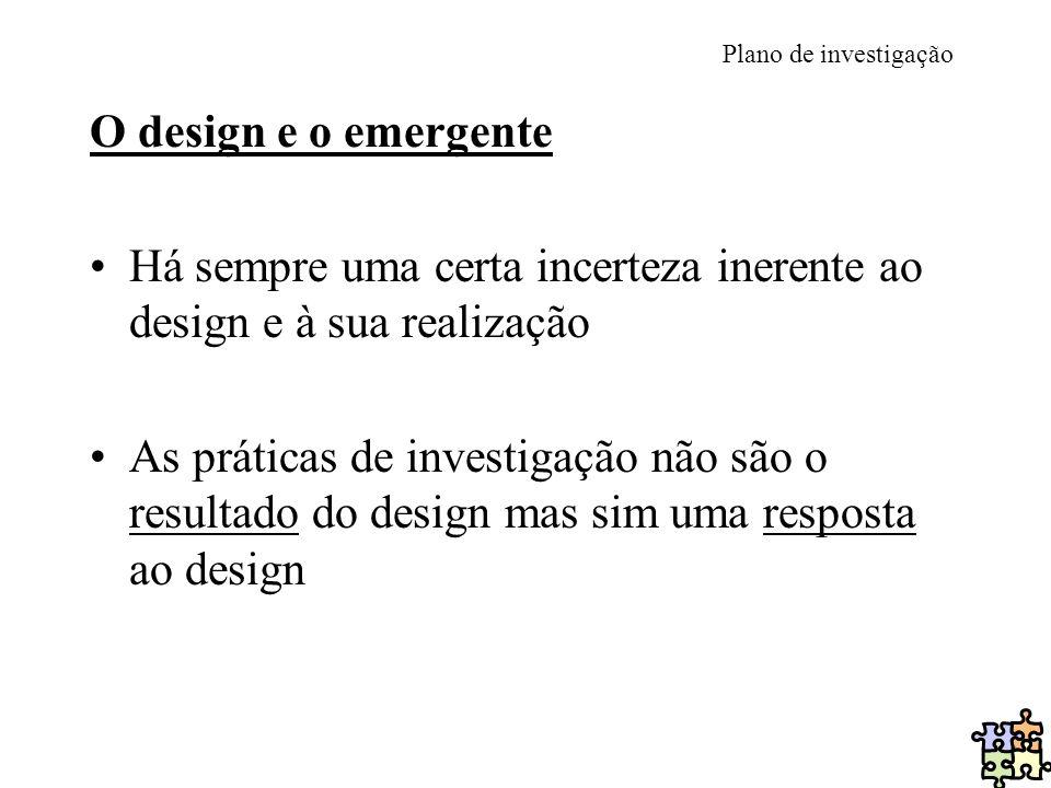 Plano de investigação O design e o emergente Há sempre uma certa incerteza inerente ao design e à sua realização As práticas de investigação não são o