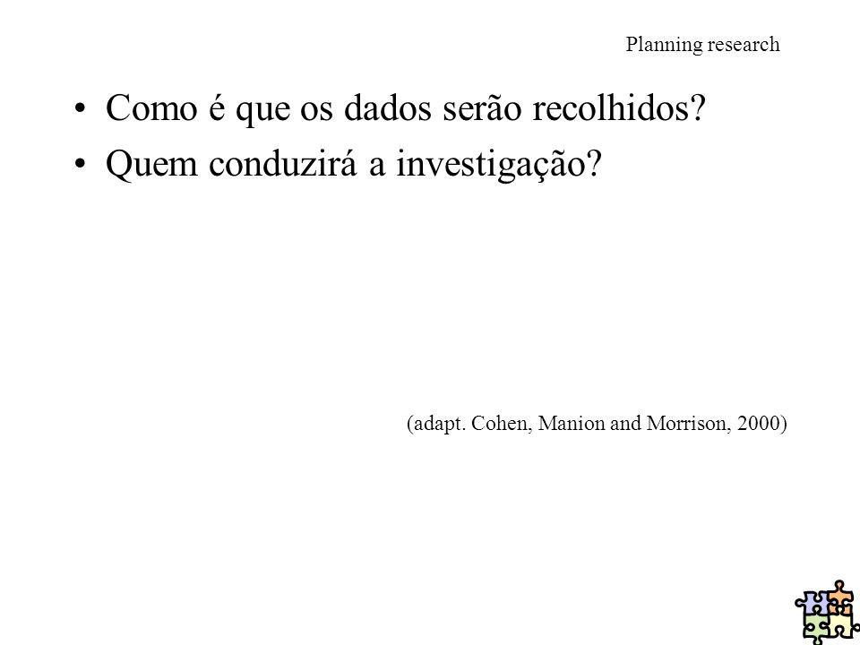 Planning research Como é que os dados serão recolhidos? Quem conduzirá a investigação? (adapt. Cohen, Manion and Morrison, 2000)