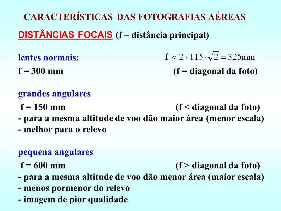 DISTÂNCIAS FOCAIS (f – distância principal) lentes normais: f = 300 mm (f = diagonal da foto) grandes angulares f = 150 mm (f < diagonal da foto) - para a mesma altitude de voo dão maior área (menor escala) - melhor para o relevo pequena angulares f = 600 mm (f > diagonal da foto) - para a mesma altitude de voo dão menor área (maior escala) - menos pormenor do relevo - imagem de pior qualidade CARACTERÍSTICAS DAS FOTOGRAFIAS AÉREAS