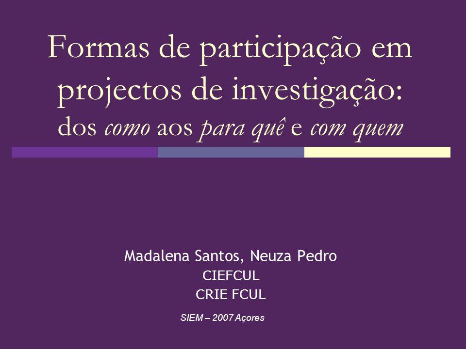 Formas de participação em projectos de investigação: dos como aos para quê e com quem Madalena Santos, Neuza Pedro CIEFCUL CRIE FCUL SIEM – 2007 Açore