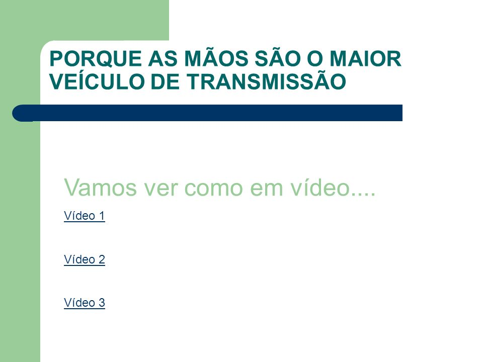 PORQUE AS MÃOS SÃO O MAIOR VEÍCULO DE TRANSMISSÃO Vamos ver como em vídeo.... Vídeo 1 Vídeo 2 Vídeo 3