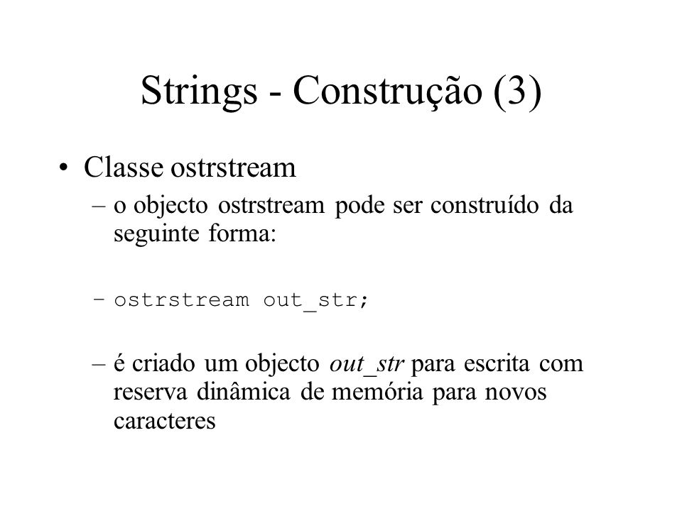 Strings - Construção (2) Classe istrstream –o objecto istrstream também pode ser construído da seguinte forma: –istrstream in_str(char* pch, int nLength); –o objecto in_str irá ficar associado a um array de caracteres normal com nLength caracteres
