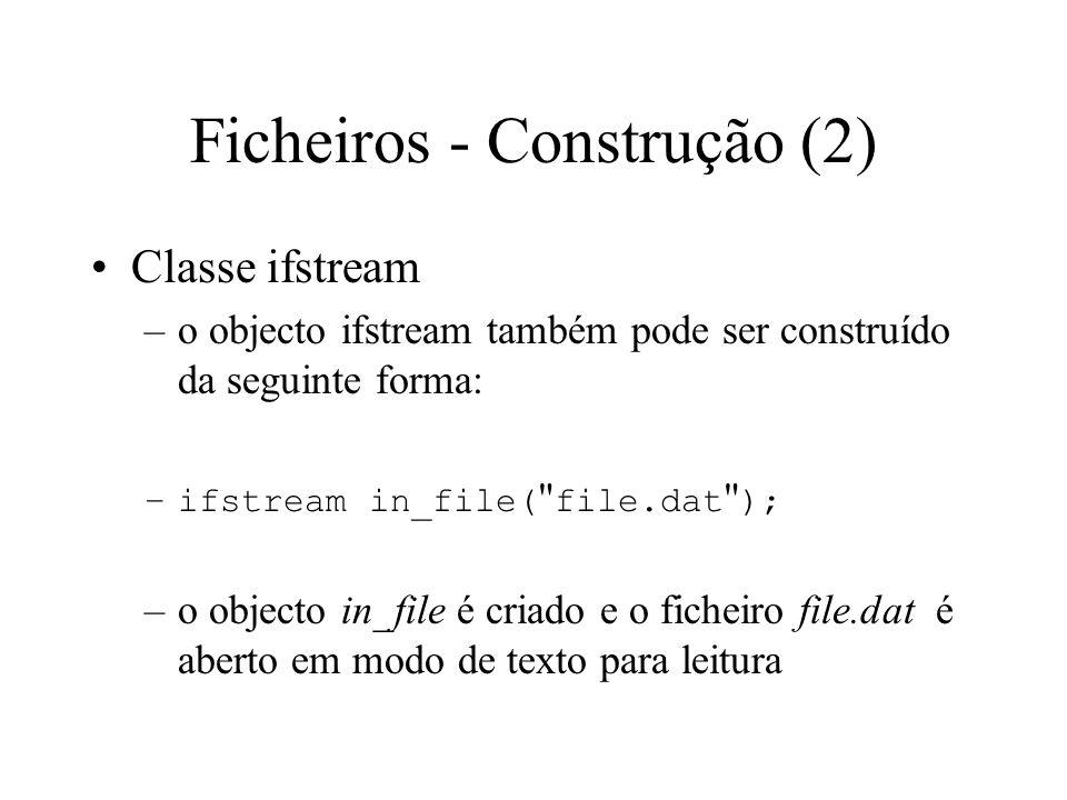 Ficheiros - Construção (1) Classe ifstream –o objecto ifstream pode ser construído da seguinte forma: –ifstream in_file; –o objecto in_file é criado mas nenhum ficheiro é aberto