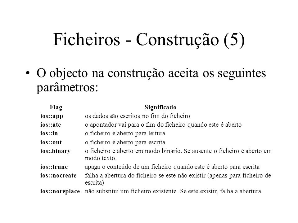 Ficheiros - Construção (4) Classe ofstream –o objecto ofstream pode ser construído da seguinte forma: –ofstream out_file( file.dat , ios::binary); –o objecto out_file quando criado, é associado ao ficheiro file.dat.